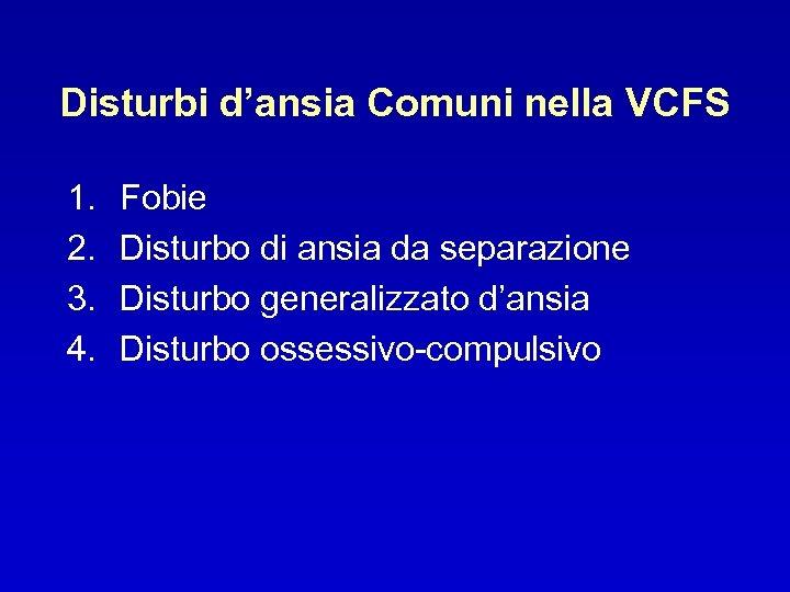 Disturbi d'ansia Comuni nella VCFS 1. 2. 3. 4. Fobie Disturbo di ansia da