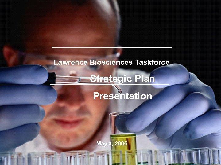 Lawrence Biosciences Taskforce Strategic Plan Presentation May 3, 2005 1
