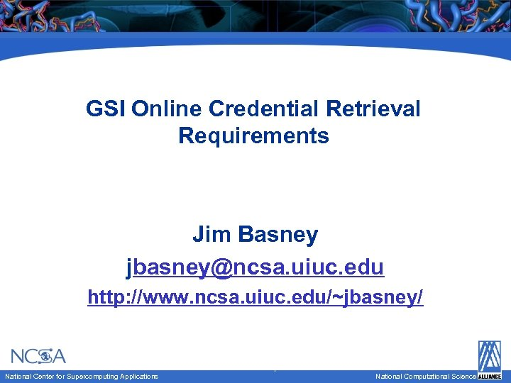 GSI Online Credential Retrieval Requirements Jim Basney jbasney@ncsa. uiuc. edu National Computational Science http: