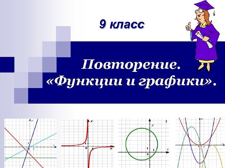 9 класс Повторение. «Функции и графики» .
