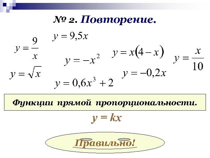 № 2. Повторение. Функции прямой пропорциональности. у = kx Правильно!