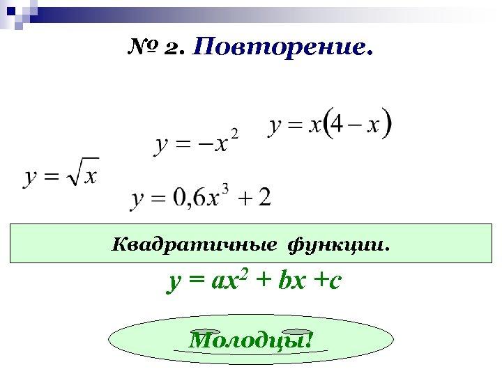 № 2. Повторение. Квадратичные функции. у = ах2 + bx +c Молодцы!