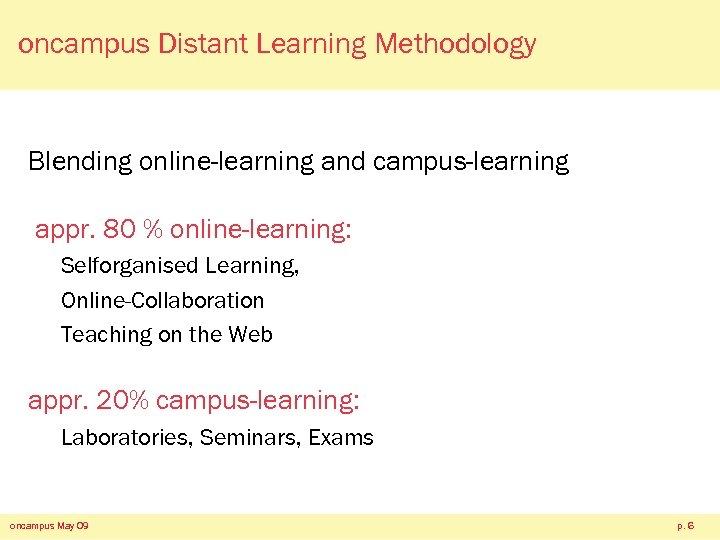 oncampus Distant Learning Methodology Blending online-learning and campus-learning appr. 80 % online-learning: Selforganised Learning,
