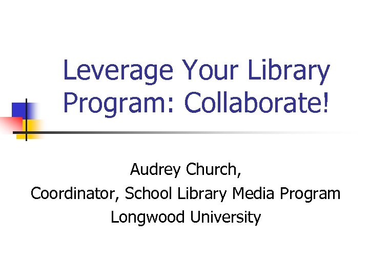 Leverage Your Library Program: Collaborate! Audrey Church, Coordinator, School Library Media Program Longwood University