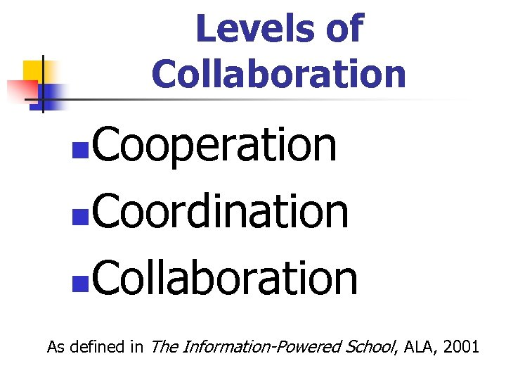 Levels of Collaboration Cooperation n. Coordination n. Collaboration n As defined in The Information-Powered