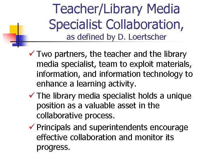 Teacher/Library Media Specialist Collaboration, as defined by D. Loertscher ü Two partners, the teacher