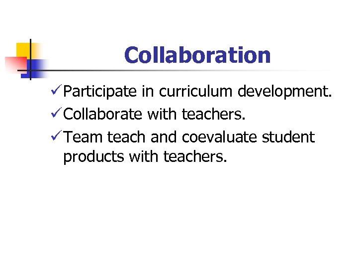 Collaboration ü Participate in curriculum development. ü Collaborate with teachers. ü Team teach and