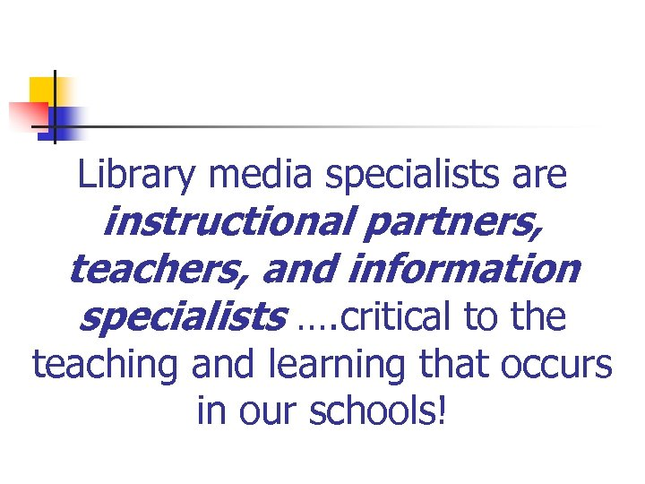 Library media specialists are instructional partners, teachers, and information specialists …. critical to the