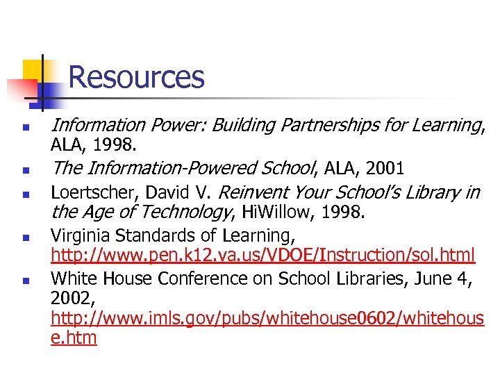 Resources n n n Information Power: Building Partnerships for Learning, ALA, 1998. The Information-Powered