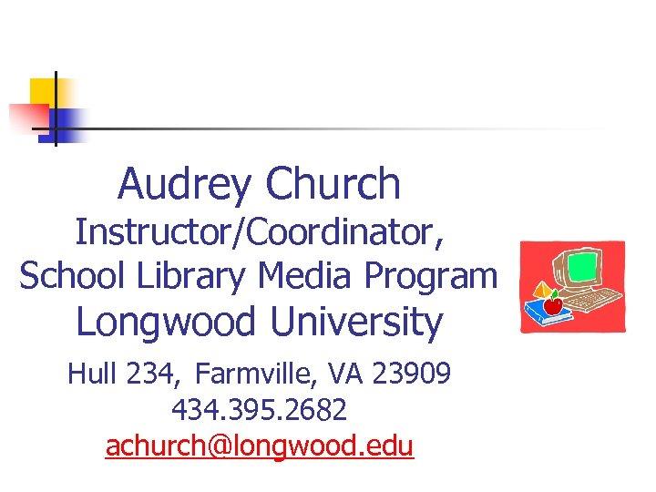 Audrey Church Instructor/Coordinator, School Library Media Program Longwood University Hull 234, Farmville, VA 23909