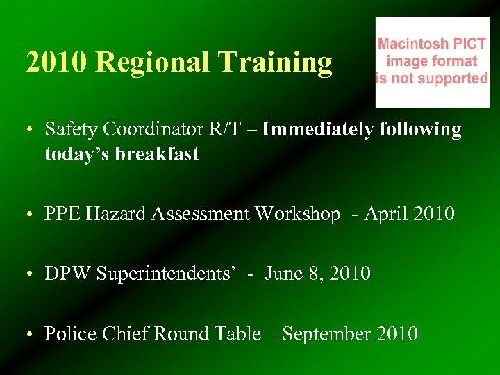 2010 Regional Training • Safety Coordinator R/T – Immediately following today's breakfast • PPE