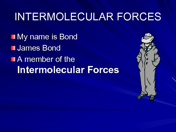 INTERMOLECULAR FORCES My name is Bond James Bond A member of the Intermolecular Forces