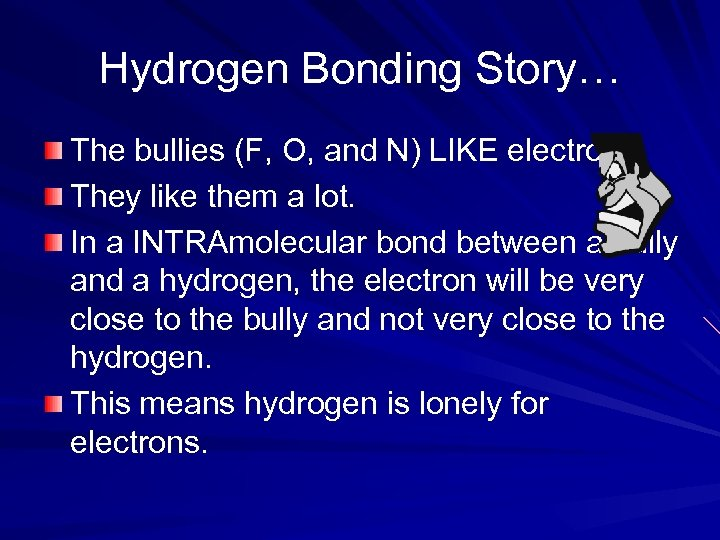 Hydrogen Bonding Story… The bullies (F, O, and N) LIKE electrons They like them