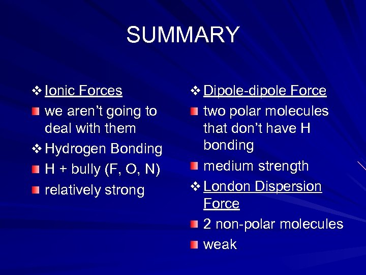 SUMMARY v Ionic Forces v Dipole-dipole Force we aren't going to deal with them