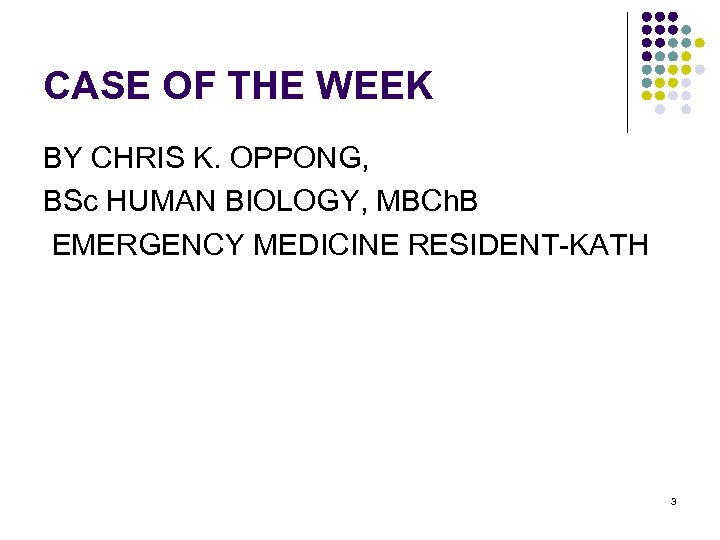 CASE OF THE WEEK BY CHRIS K. OPPONG, BSc HUMAN BIOLOGY, MBCh. B EMERGENCY