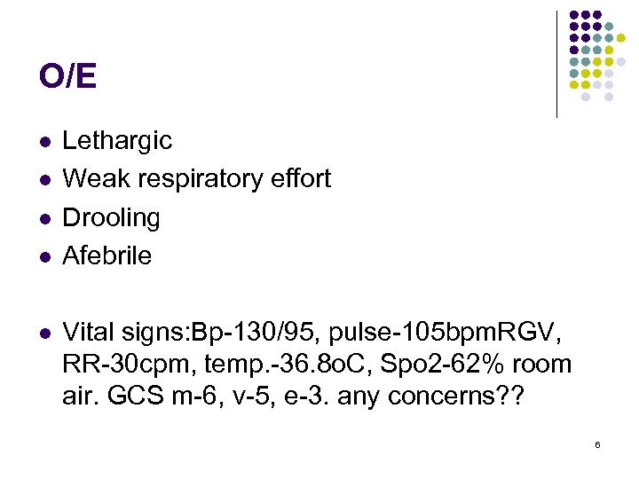 O/E l l l Lethargic Weak respiratory effort Drooling Afebrile Vital signs: Bp-130/95, pulse-105
