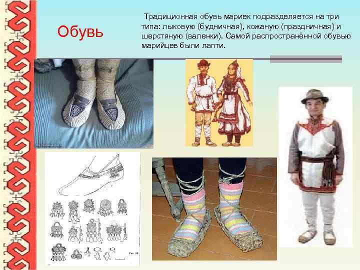 Обувь Традиционная обувь мариек подразделяется на три типа: лыковую (будничная), кожаную (праздничная) и шерстяную