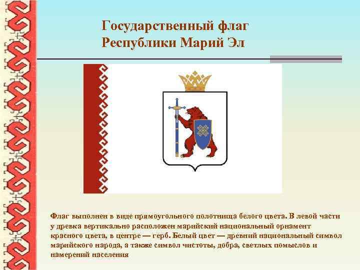 Государственный флаг Республики Марий Эл Флаг выполнен в виде прямоугольного полотнища белого цвета. В