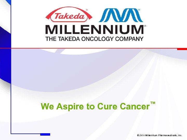 We Aspire to Cure Cancer™ © 2010 Millennium Pharmaceuticals, Inc.