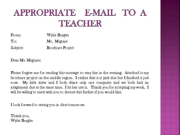 APPROPRIATE E-MAIL TO A TEACHER From: Wylie Burgan To: Ms. Maguire Subject: Brochure Project