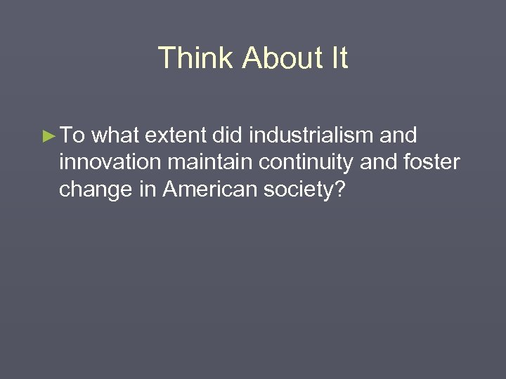 Think About It ► To what extent did industrialism and innovation maintain continuity and