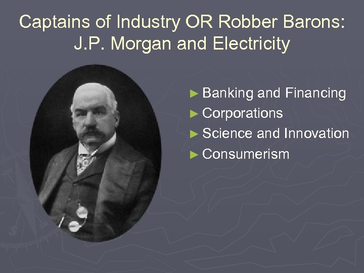 Captains of Industry OR Robber Barons: J. P. Morgan and Electricity ► Banking and