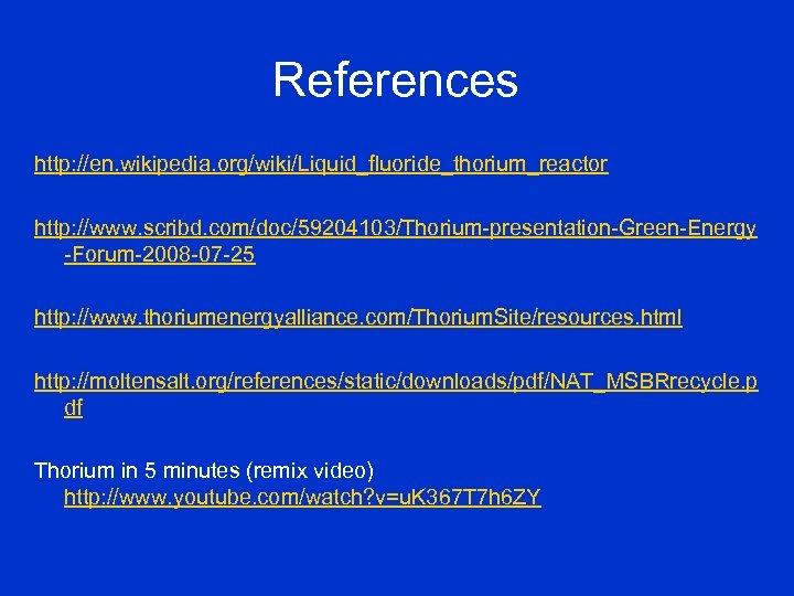 References http: //en. wikipedia. org/wiki/Liquid_fluoride_thorium_reactor http: //www. scribd. com/doc/59204103/Thorium-presentation-Green-Energy -Forum-2008 -07 -25 http: //www.