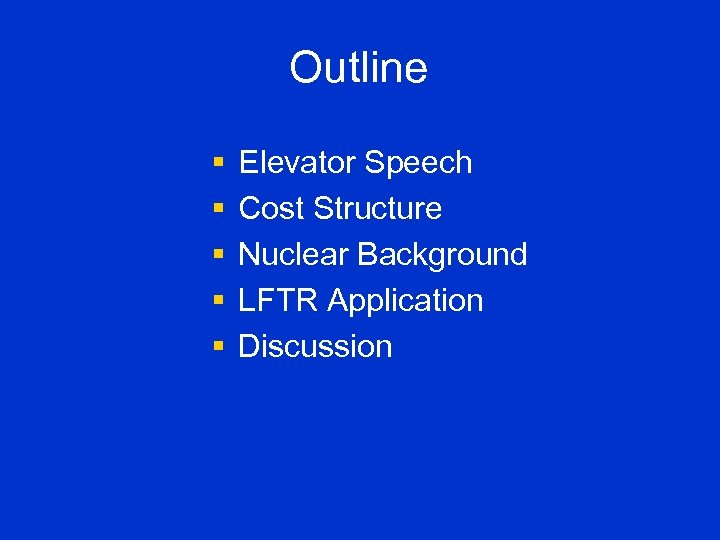 Outline § § § Elevator Speech Cost Structure Nuclear Background LFTR Application Discussion