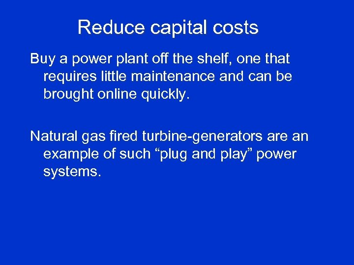 Reduce capital costs Buy a power plant off the shelf, one that requires little