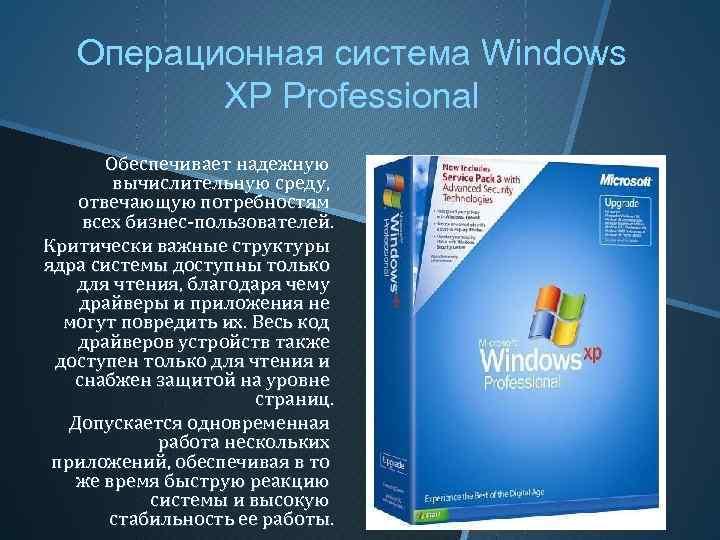 Операционная система Windows XP Professional Обеспечивает надежную вычислительную среду, отвечающую потребностям всех бизнес-пользователей. Критически