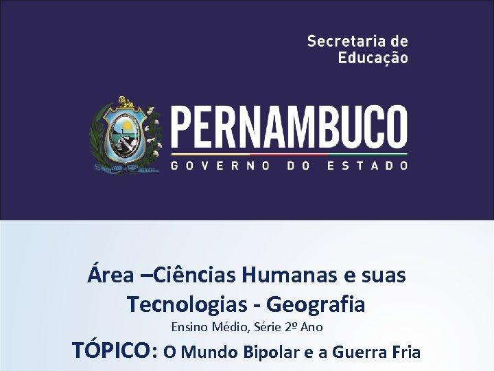 Área –Ciências Humanas e suas Tecnologias - Geografia Ensino Médio, Série 2º Ano TÓPICO: