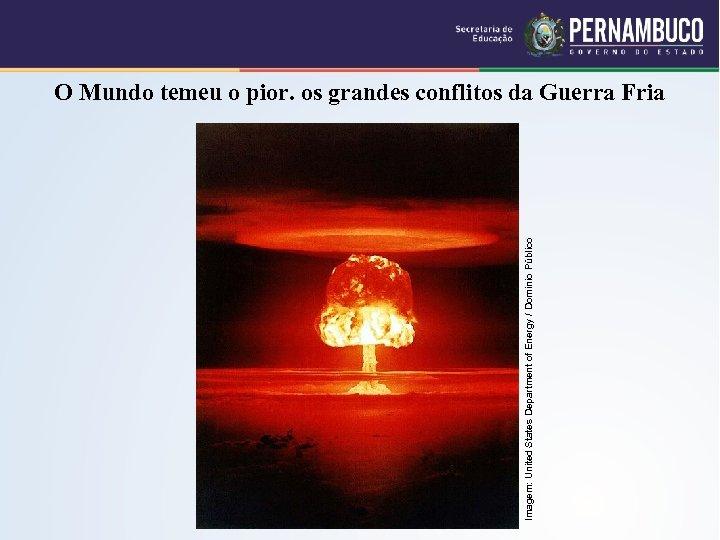 Imagem: United States Department of Energy / Domínio Público O Mundo temeu o pior.