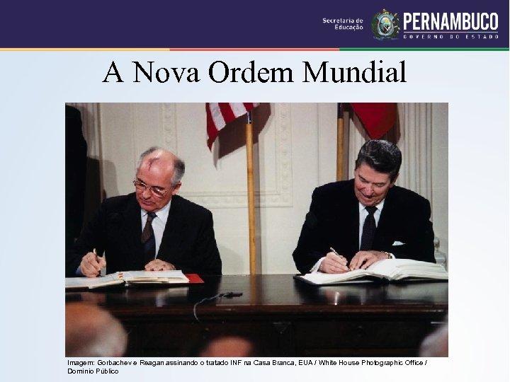 A Nova Ordem Mundial Imagem: Gorbachev e Reagan assinando o tratado INF na Casa