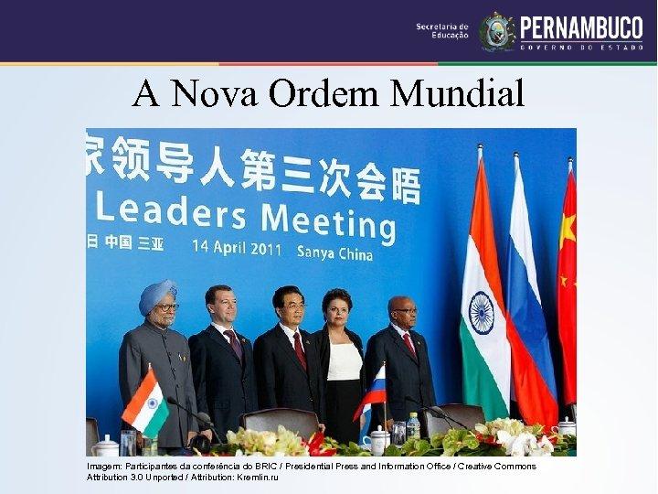 A Nova Ordem Mundial Imagem: Participantes da conferência do BRIC / Presidential Press and