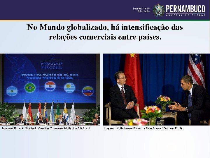 No Mundo globalizado, há intensificação das relações comerciais entre países. Imagem: Ricardo Stuckert /