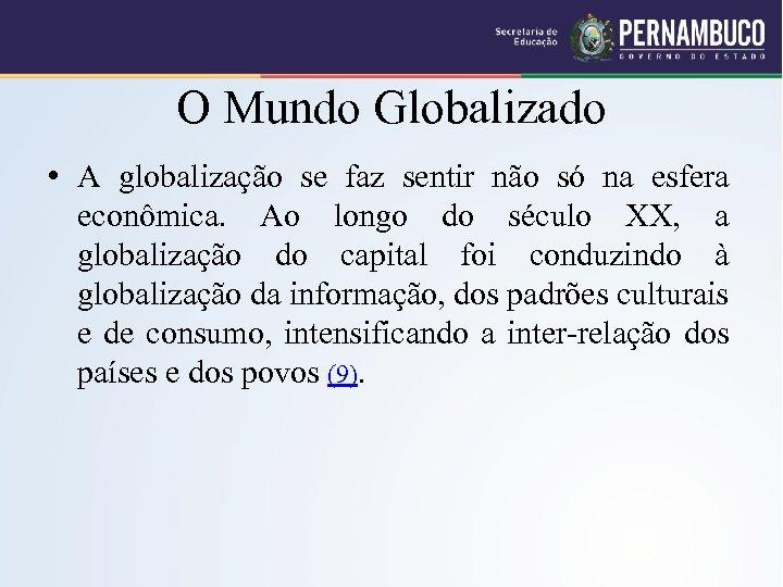 O Mundo Globalizado • A globalização se faz sentir não só na esfera econômica.