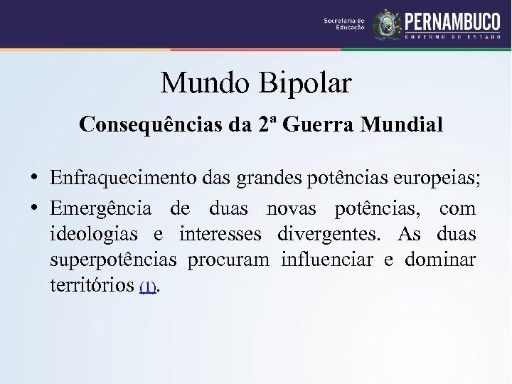 Mundo Bipolar Consequências da 2ª Guerra Mundial • Enfraquecimento das grandes potências europeias; •