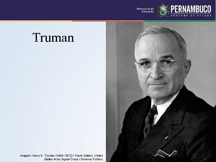 Truman Imagem: Harry S. Truman (1884– 1972) / Frank Gatteri, United States Army Signal