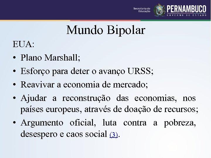 Mundo Bipolar EUA: • Plano Marshall; • Esforço para deter o avanço URSS; •