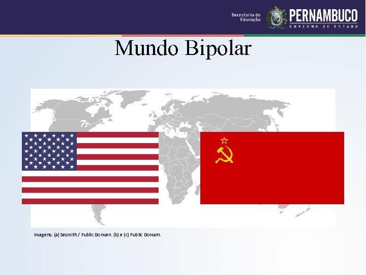 Mundo Bipolar Imagens: (a) Sesmith / Public Domain. (b) e (c) Public Domain.