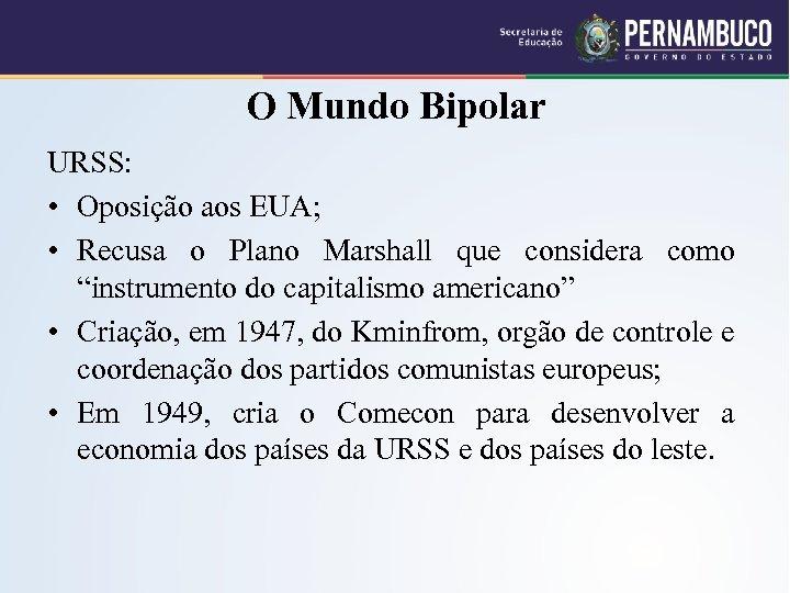 O Mundo Bipolar URSS: • Oposição aos EUA; • Recusa o Plano Marshall que