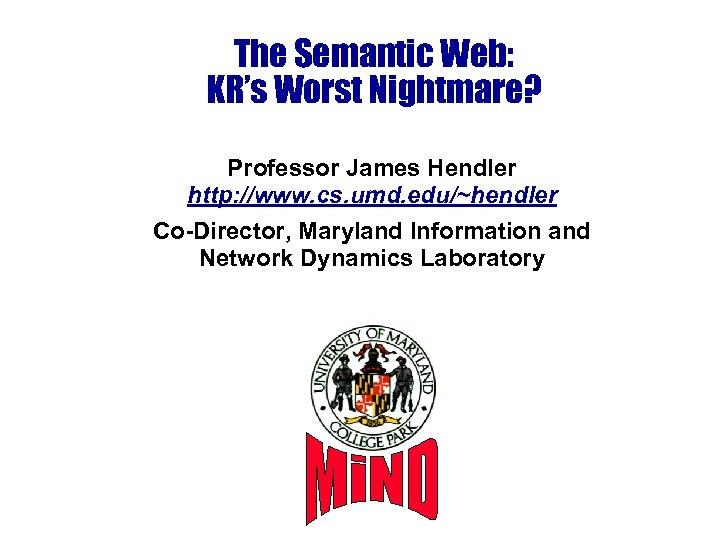 The Semantic Web: KR's Worst Nightmare? Professor James Hendler http: //www. cs. umd. edu/~hendler