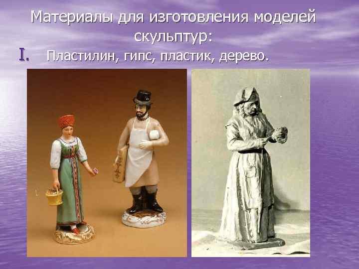 Материалы для изготовления моделей скульптур: I. Пластилин, гипс, пластик, дерево.