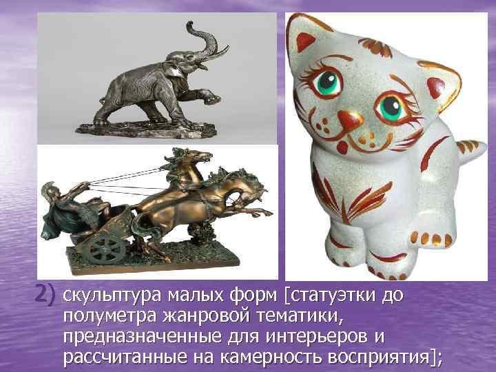 2) скульптура малых форм [статуэтки до полуметра жанровой тематики, предназначенные для интерьеров и рассчитанные