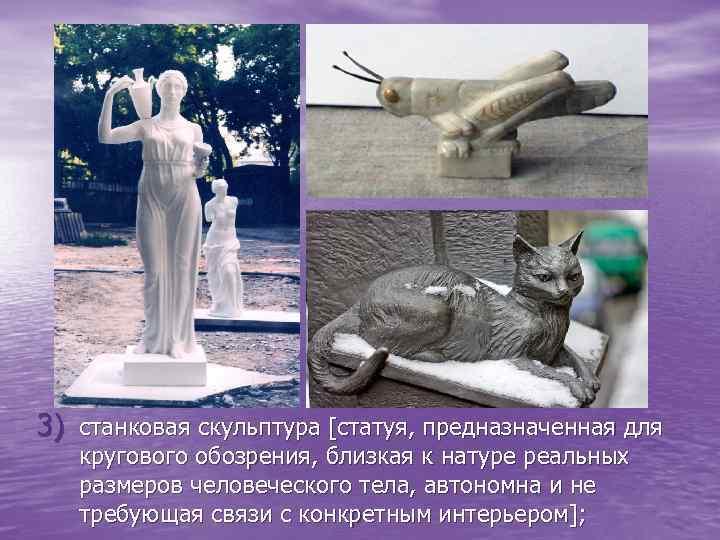 3) станковая скульптура [статуя, предназначенная для кругового обозрения, близкая к натуре реальных размеров человеческого