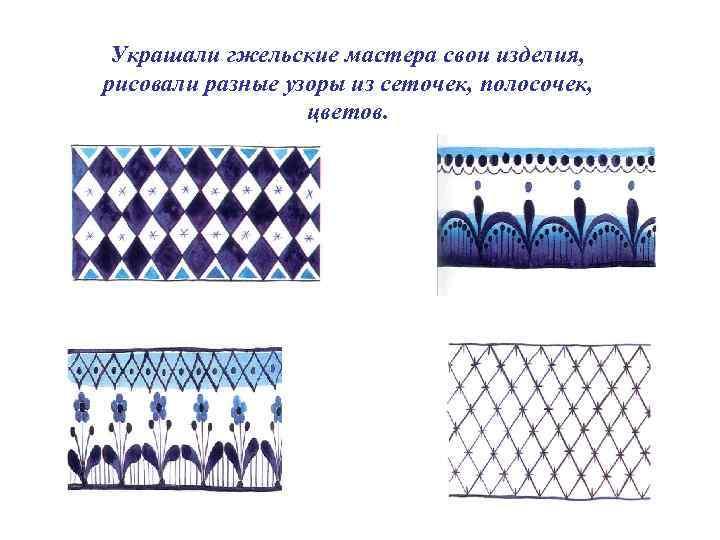 Украшали гжельские мастера свои изделия, рисовали разные узоры из сеточек, полосочек, цветов.