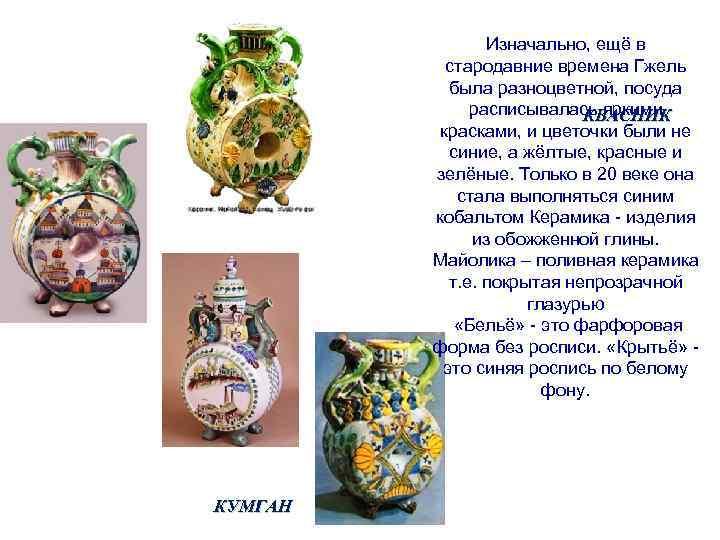 Изначально, ещё в стародавние времена Гжель была разноцветной, посуда расписывалась яркими КВАСНИК красками, и