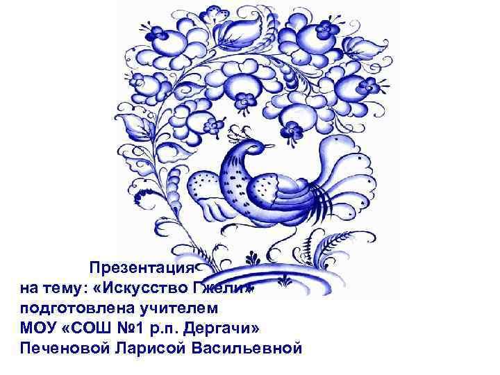 Презентация на тему: «Искусство Гжели» подготовлена учителем МОУ «СОШ № 1 р. п. Дергачи»