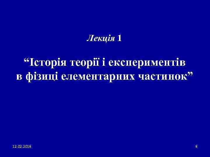 """Лекція 1 """"Історія теорії і експериментів в фізиці елементарних частинок"""" 12. 02. 2018 8"""