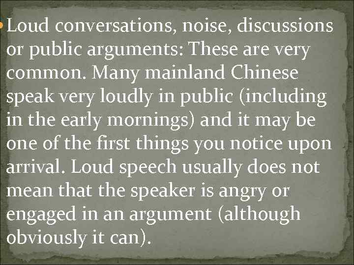 Loud conversations, noise, discussions or public arguments: These are very common. Many mainland